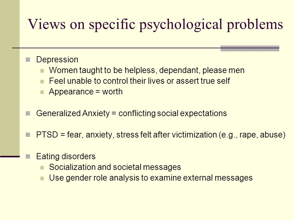Views on specific psychological problems Depression Women taught to be helpless, dependant, please men Feel unable to control their lives or assert true self Appearance = worth Generalized Anxiety = conflicting social expectations PTSD = fear, anxiety, stress felt after victimization (e.g., rape, abuse) Eating disorders Socialization and societal messages Use gender role analysis to examine external messages