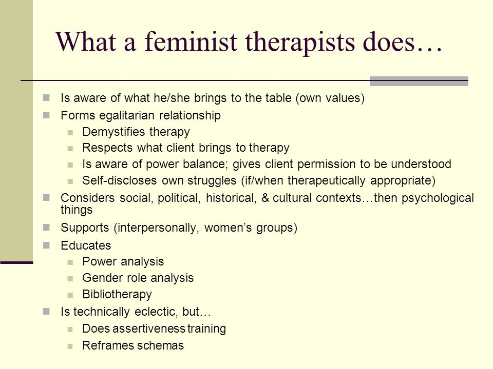 What a feminist therapists does… Is aware of what he/she brings to the table (own values) Forms egalitarian relationship Demystifies therapy Respects what client brings to therapy Is aware of power balance; gives client permission to be understood Self-discloses own struggles (if/when therapeutically appropriate) Considers social, political, historical, & cultural contexts…then psychological things Supports (interpersonally, women's groups) Educates Power analysis Gender role analysis Bibliotherapy Is technically eclectic, but… Does assertiveness training Reframes schemas