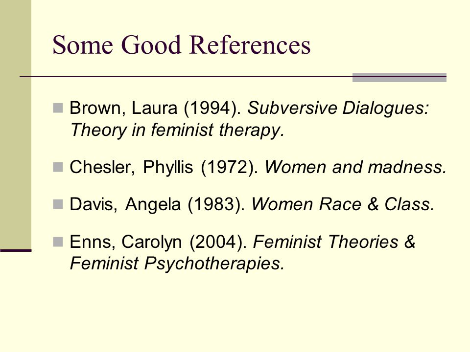 Some Good References Brown, Laura (1994). Subversive Dialogues: Theory in feminist therapy.
