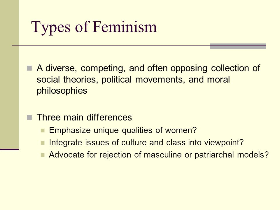 Types of Feminism Liberal Feminism Emphasis on equality of women & men Aims to change current legal structures and interventions to promote access for women Criticized (by other feminists) for trying to be like men