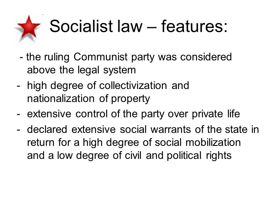 Socialist law – features: - the ruling Communist party was considered above the legal system -high degree of collectivization and nationalization of property -extensive control of the party over private life -declared extensive social warrants of the state in return for a high degree of social mobilization and a low degree of civil and political rights
