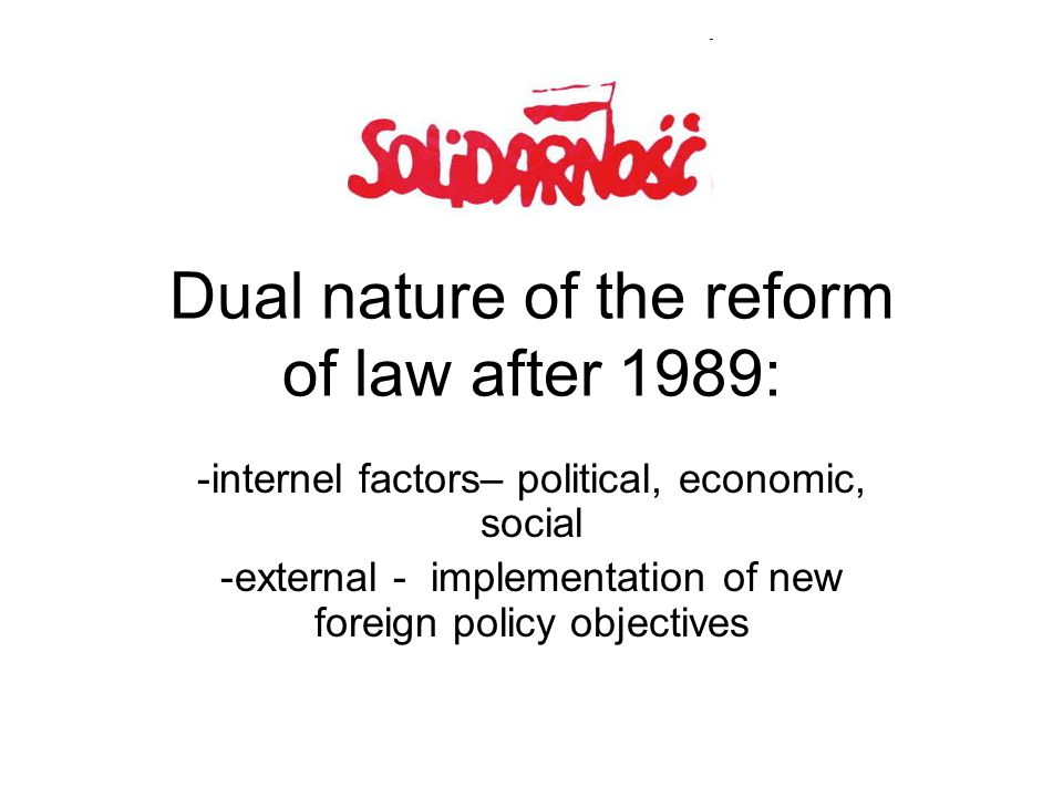 Dual nature of the reform of law after 1989: -internel factors– political, economic, social -external - implementation of new foreign policy objective