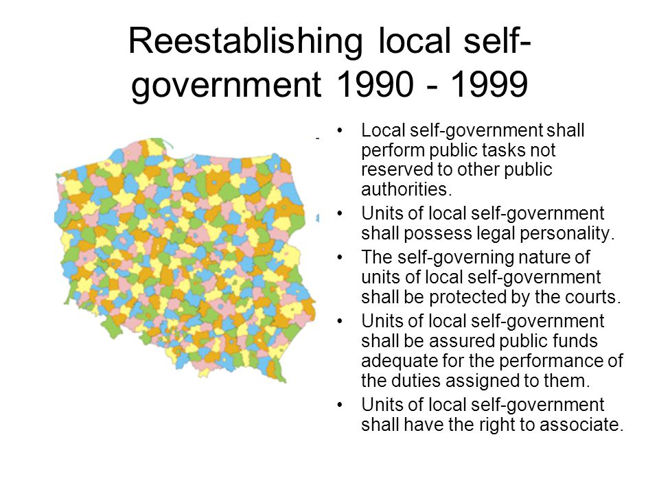 Reestablishing local self- government 1990 - 1999 Local self-government shall perform public tasks not reserved to other public authorities. Units of