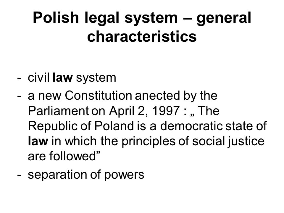 """Polish legal system – general characteristics -civil law system -a new Constitution anected by the Parliament on April 2, 1997 : """" The Republic of Pol"""