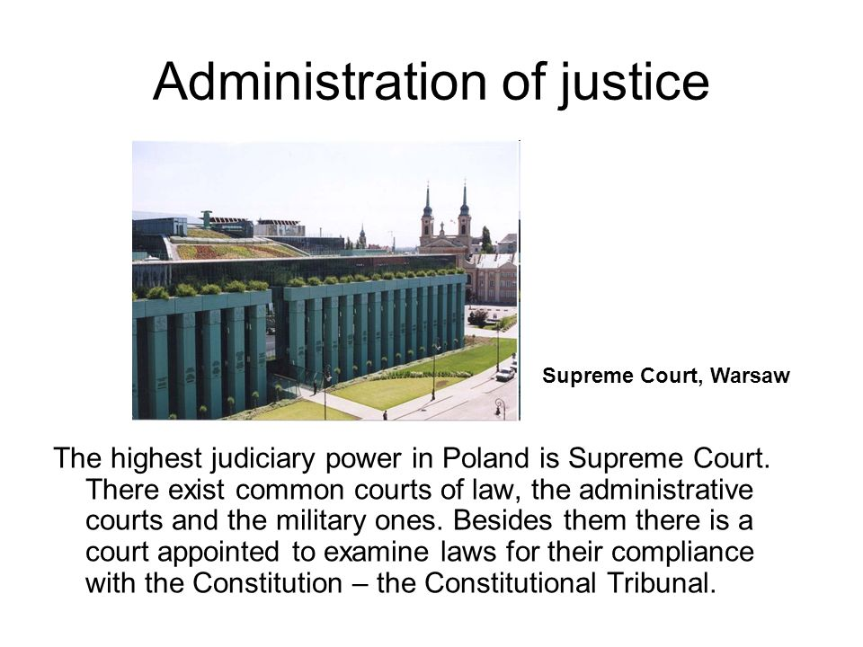 Administration of justice The highest judiciary power in Poland is Supreme Court.
