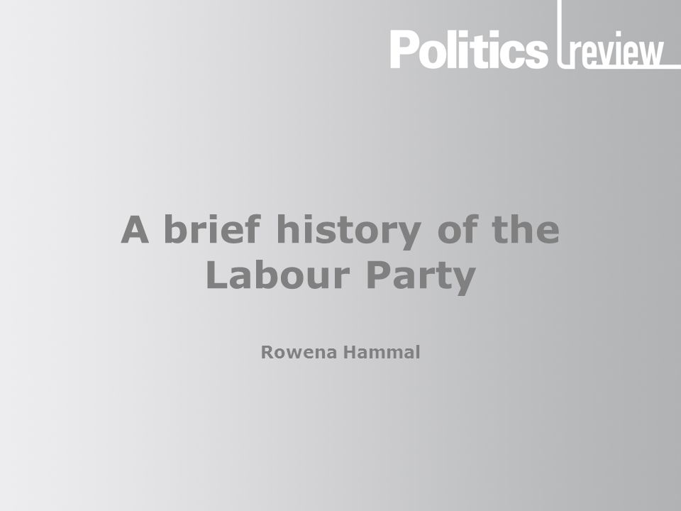 A brief history of the Labour Party Rowena Hammal