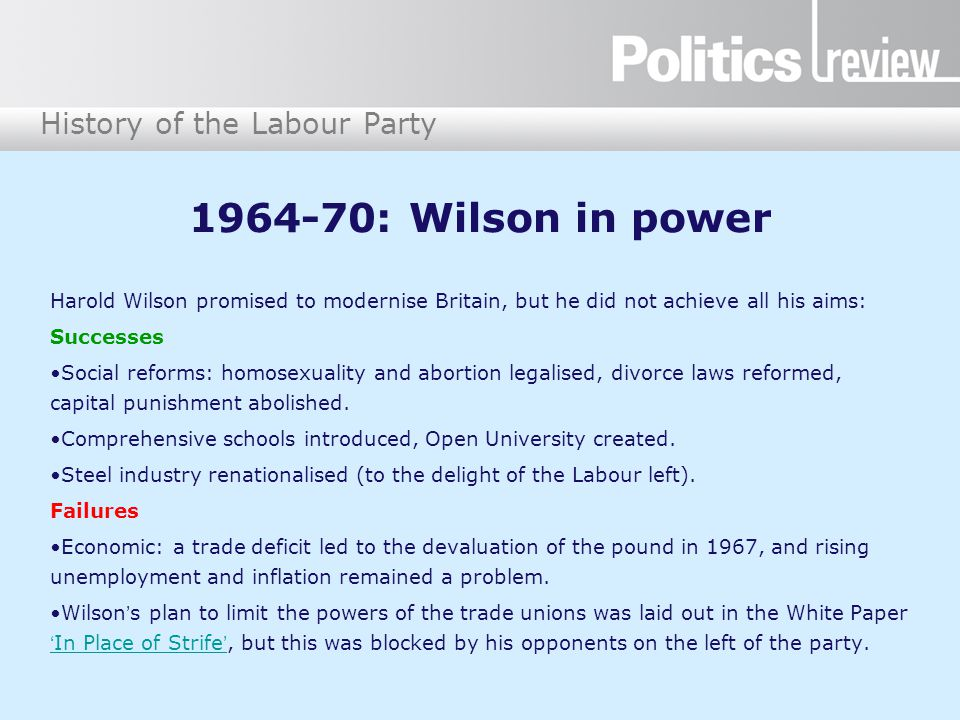 History of the Labour Party 1964-70: Wilson in power Harold Wilson promised to modernise Britain, but he did not achieve all his aims: Successes Social reforms: homosexuality and abortion legalised, divorce laws reformed, capital punishment abolished.