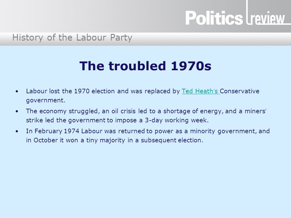 History of the Labour Party The troubled 1970s Labour lost the 1970 election and was replaced by Ted Heath's Conservative government.Ted Heath's The economy struggled, an oil crisis led to a shortage of energy, and a miners' strike led the government to impose a 3-day working week.