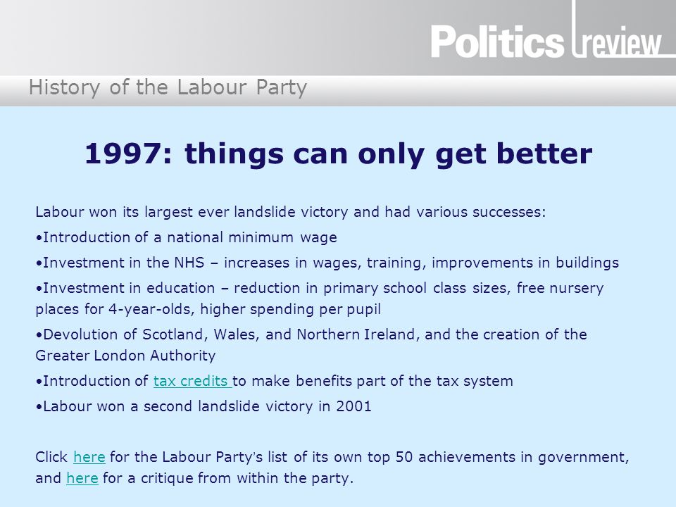History of the Labour Party 1997: things can only get better Labour won its largest ever landslide victory and had various successes: Introduction of a national minimum wage Investment in the NHS – increases in wages, training, improvements in buildings Investment in education – reduction in primary school class sizes, free nursery places for 4-year-olds, higher spending per pupil Devolution of Scotland, Wales, and Northern Ireland, and the creation of the Greater London Authority Introduction of tax credits to make benefits part of the tax systemtax credits Labour won a second landslide victory in 2001 Click here for the Labour Party's list of its own top 50 achievements in government, and here for a critique from within the party.here