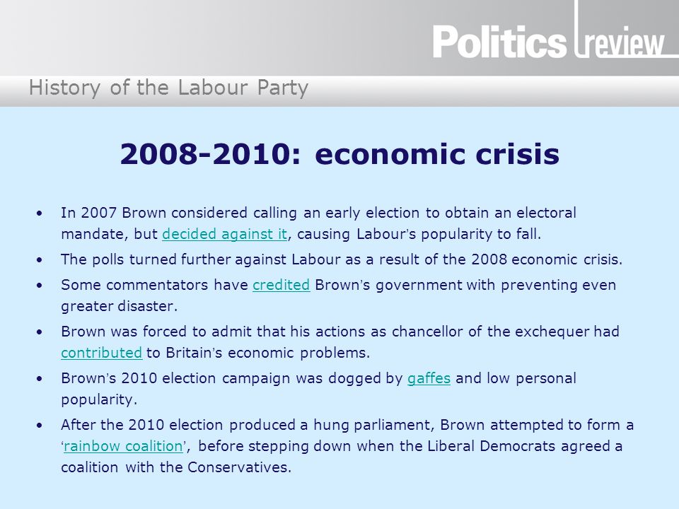 History of the Labour Party 2008-2010: economic crisis In 2007 Brown considered calling an early election to obtain an electoral mandate, but decided against it, causing Labour's popularity to fall.decided against it The polls turned further against Labour as a result of the 2008 economic crisis.