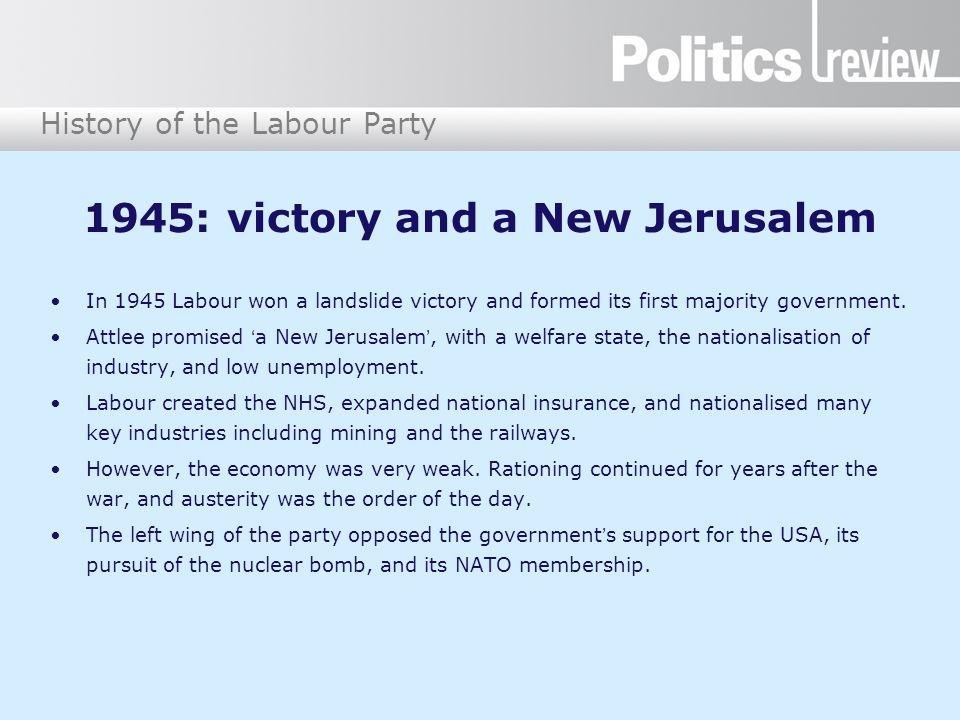 History of the Labour Party 1945: victory and a New Jerusalem In 1945 Labour won a landslide victory and formed its first majority government.