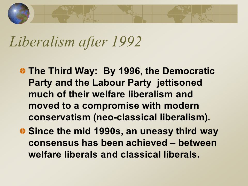 Liberalism after 1992 The Third Way: By 1996, the Democratic Party and the Labour Party jettisoned much of their welfare liberalism and moved to a compromise with modern conservatism (neo-classical liberalism).