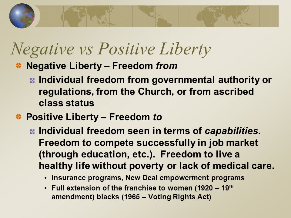 Negative vs Positive Liberty Negative Liberty – Freedom from Individual freedom from governmental authority or regulations, from the Church, or from ascribed class status Positive Liberty – Freedom to Individual freedom seen in terms of capabilities.