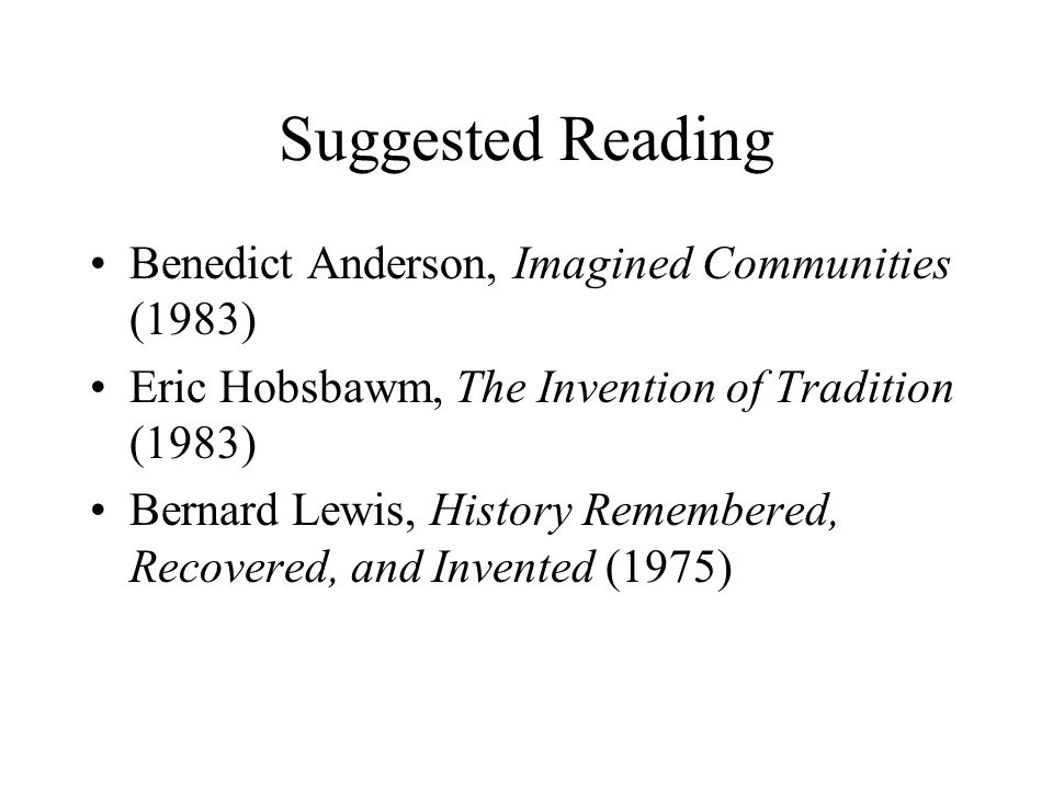 Suggested Reading Benedict Anderson, Imagined Communities (1983) Eric Hobsbawm, The Invention of Tradition (1983) Bernard Lewis, History Remembered, Recovered, and Invented (1975)