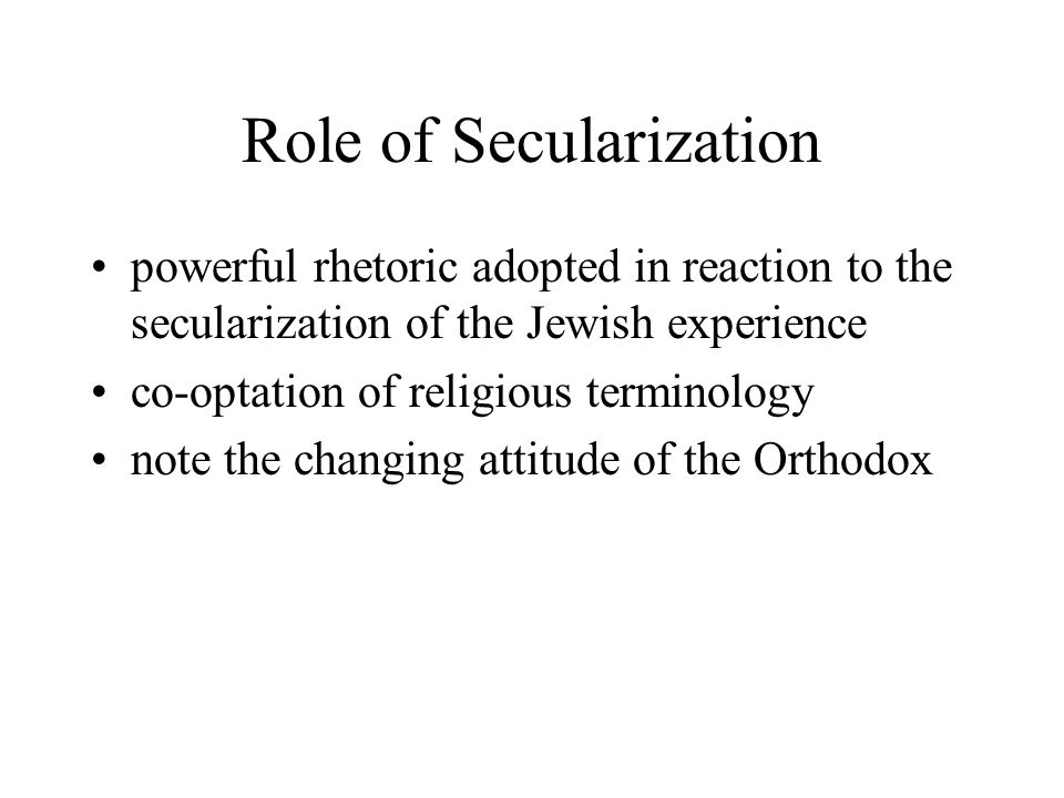 Role of Secularization powerful rhetoric adopted in reaction to the secularization of the Jewish experience co-optation of religious terminology note
