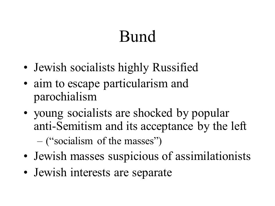 Bund Jewish socialists highly Russified aim to escape particularism and parochialism young socialists are shocked by popular anti-Semitism and its acceptance by the left –( socialism of the masses ) Jewish masses suspicious of assimilationists Jewish interests are separate