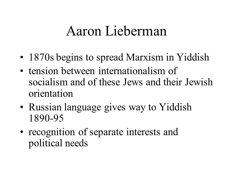 Aaron Lieberman 1870s begins to spread Marxism in Yiddish tension between internationalism of socialism and of these Jews and their Jewish orientation Russian language gives way to Yiddish 1890-95 recognition of separate interests and political needs