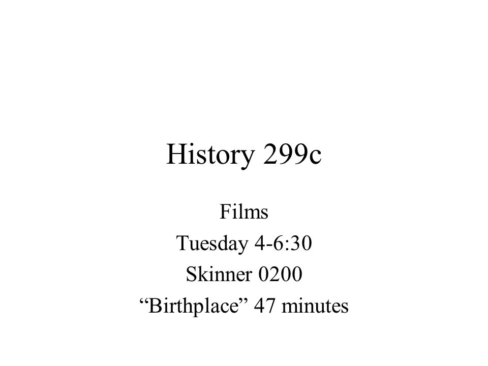 """History 299c Films Tuesday 4-6:30 Skinner 0200 """"Birthplace"""" 47 minutes"""