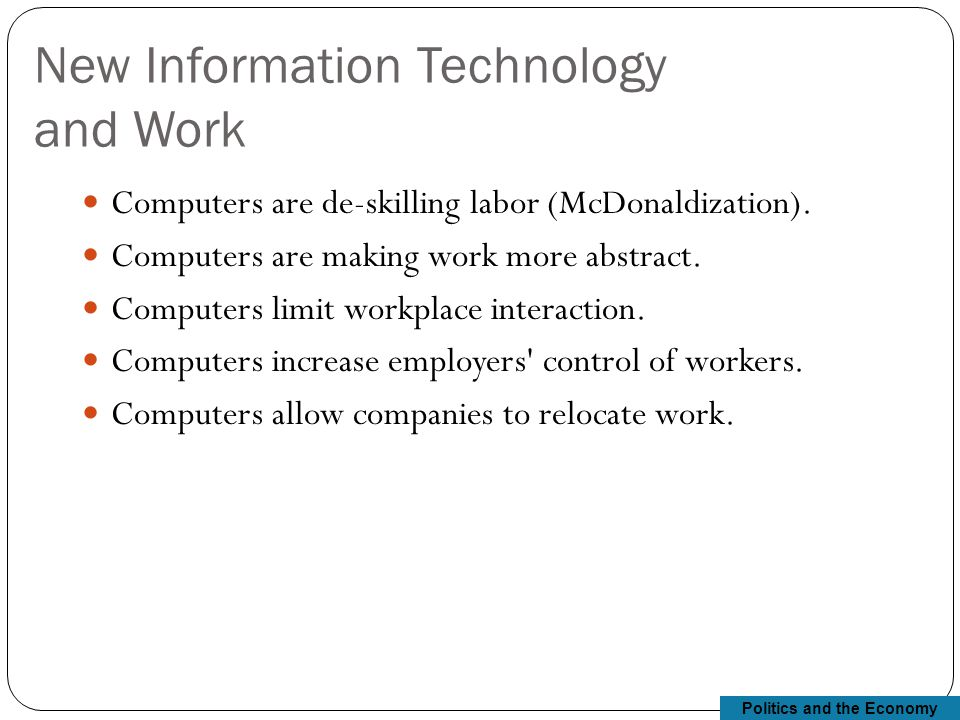 Politics and the Economy New Information Technology and Work Computers are de-skilling labor (McDonaldization).