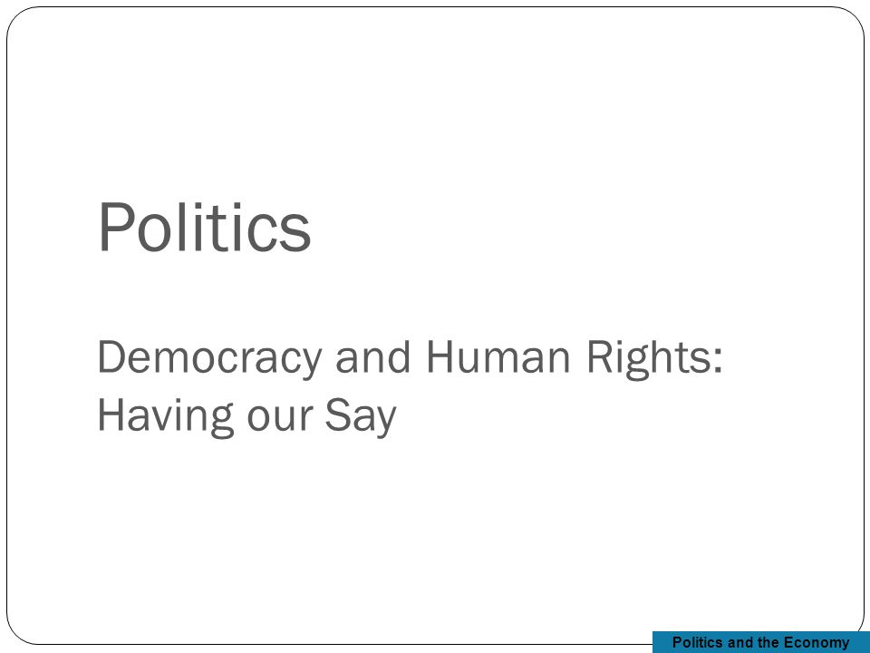 Politics and the Economy Politics Democracy and Human Rights: Having our Say