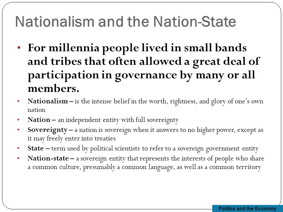 Politics and the Economy Nationalism and the Nation-State For millennia people lived in small bands and tribes that often allowed a great deal of participation in governance by many or all members.
