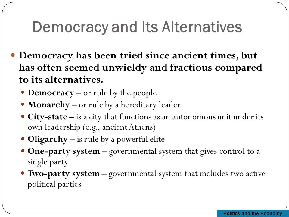 Politics and the Economy Democracy and Its Alternatives Democracy has been tried since ancient times, but has often seemed unwieldy and fractious compared to its alternatives.