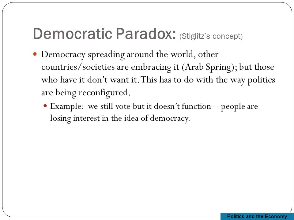 Politics and the Economy Democratic Paradox: (Stiglitz's concept) Democracy spreading around the world, other countries/societies are embracing it (Arab Spring); but those who have it don't want it.