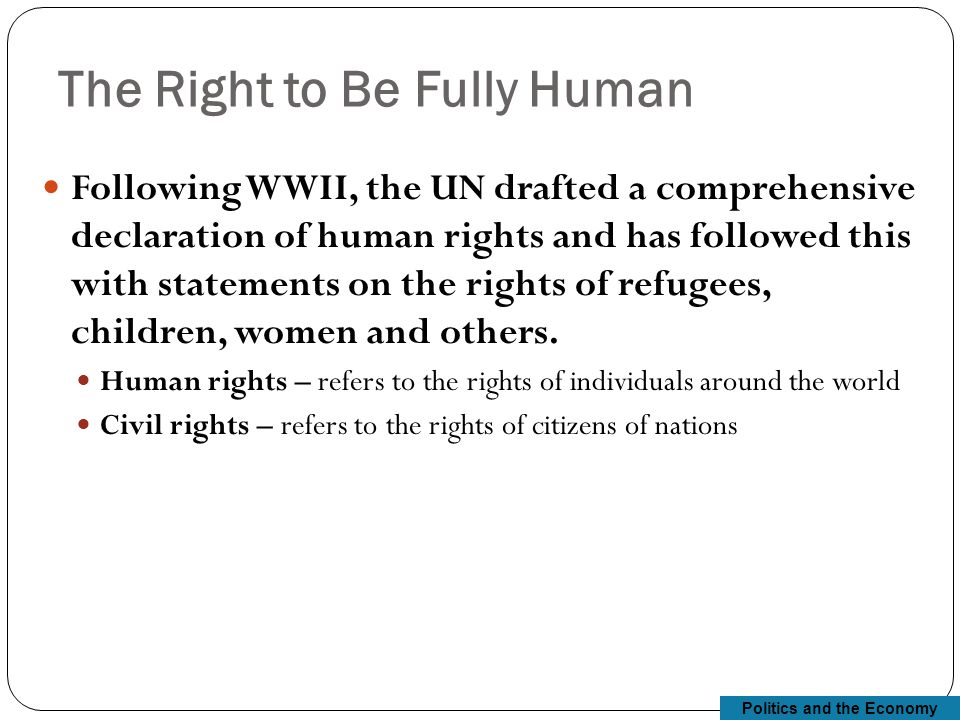 Politics and the Economy The Right to Be Fully Human Following WWII, the UN drafted a comprehensive declaration of human rights and has followed this with statements on the rights of refugees, children, women and others.