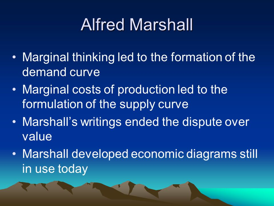 Alfred Marshall Marginal thinking led to the formation of the demand curve Marginal costs of production led to the formulation of the supply curve Marshall's writings ended the dispute over value Marshall developed economic diagrams still in use today
