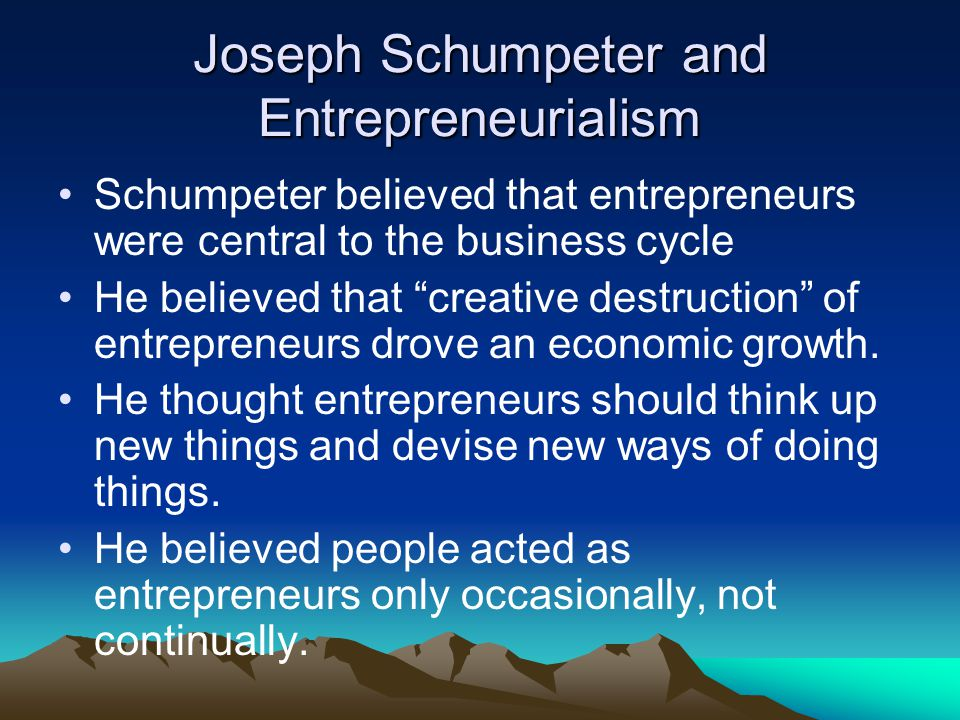 Joseph Schumpeter and Entrepreneurialism Schumpeter believed that entrepreneurs were central to the business cycle He believed that creative destruction of entrepreneurs drove an economic growth.