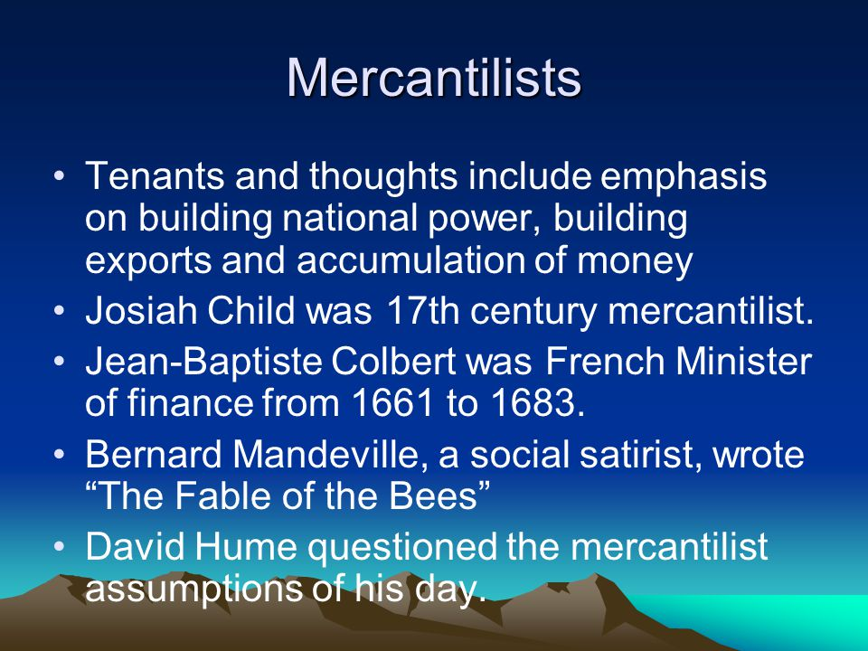 Mercantilists Tenants and thoughts include emphasis on building national power, building exports and accumulation of money Josiah Child was 17th century mercantilist.