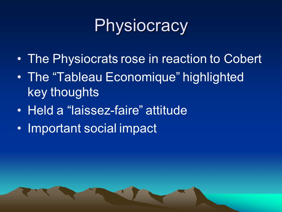 Physiocracy The Physiocrats rose in reaction to Cobert The Tableau Economique highlighted key thoughts Held a laissez-faire attitude Important social impact