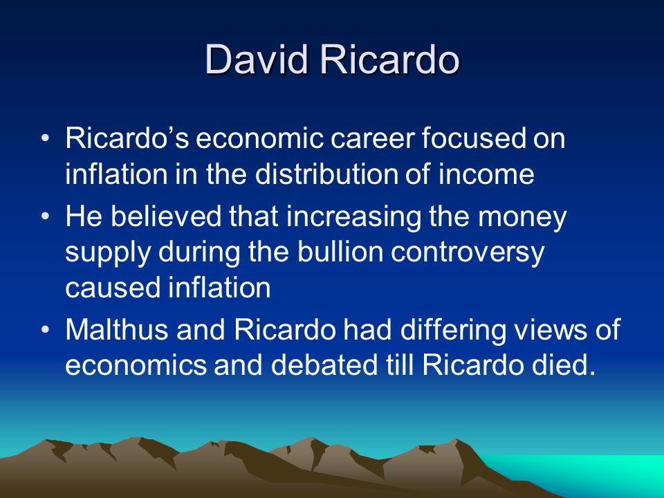 David Ricardo Ricardo's economic career focused on inflation in the distribution of income He believed that increasing the money supply during the bullion controversy caused inflation Malthus and Ricardo had differing views of economics and debated till Ricardo died.