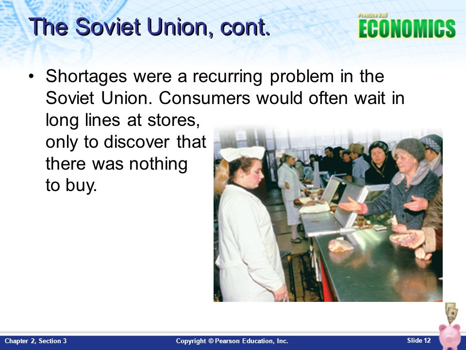 Slide 12 Copyright © Pearson Education, Inc.Chapter 2, Section 3 The Soviet Union, cont. Shortages were a recurring problem in the Soviet Union. Consu