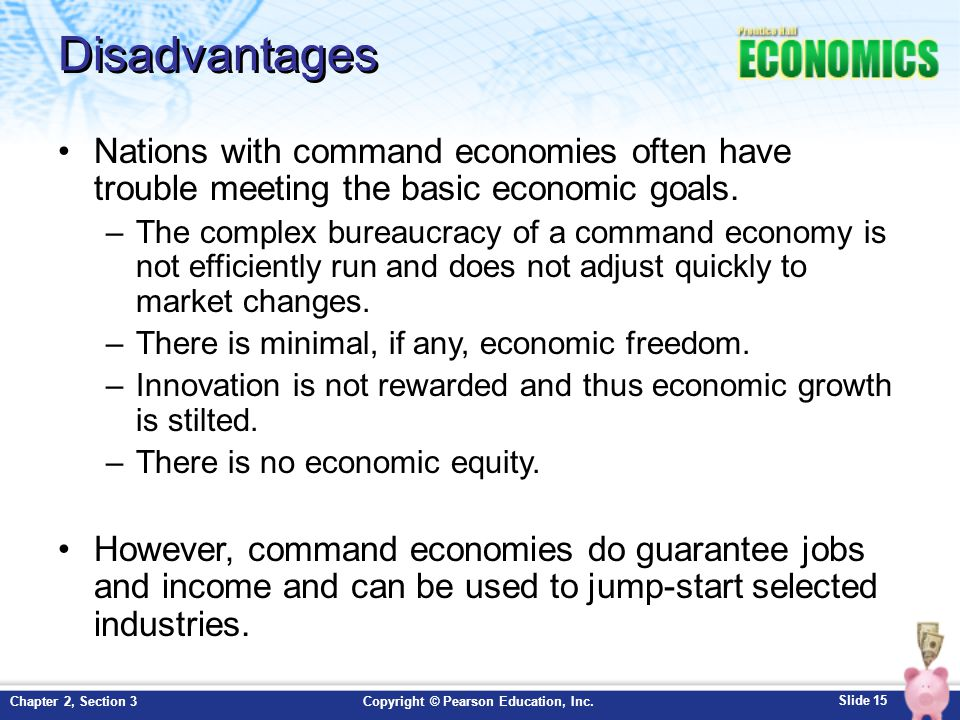 Slide 15 Copyright © Pearson Education, Inc.Chapter 2, Section 3 Disadvantages Nations with command economies often have trouble meeting the basic economic goals.