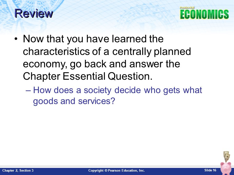 Slide 16 Copyright © Pearson Education, Inc.Chapter 2, Section 3 Review Now that you have learned the characteristics of a centrally planned economy, go back and answer the Chapter Essential Question.