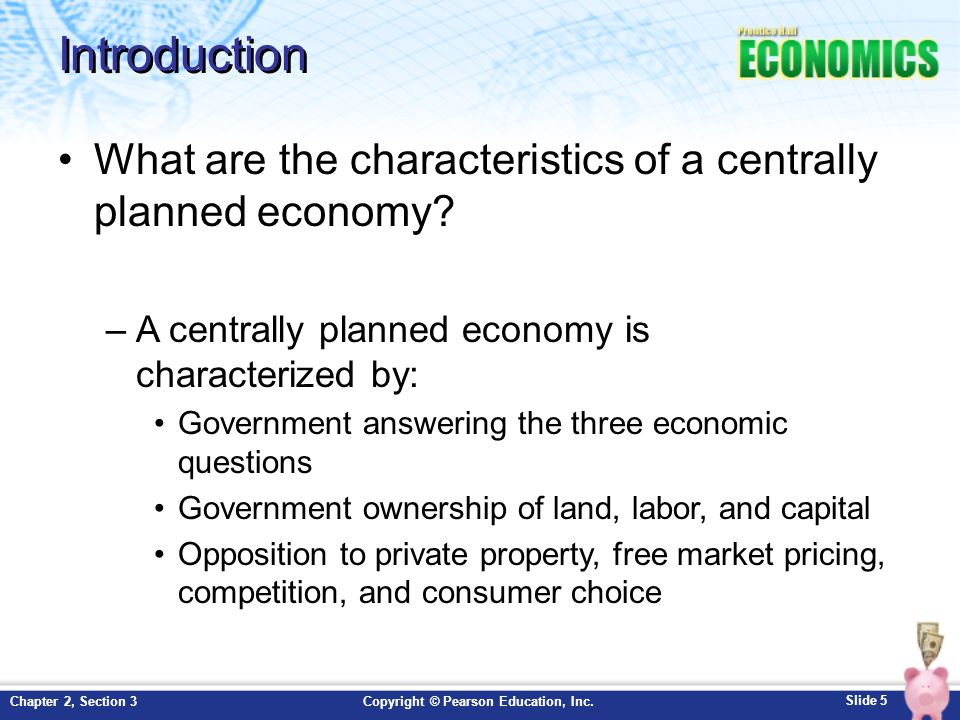 Slide 5 Copyright © Pearson Education, Inc.Chapter 2, Section 3 Introduction What are the characteristics of a centrally planned economy? –A centrally
