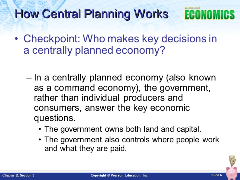 Slide 6 Copyright © Pearson Education, Inc.Chapter 2, Section 3 How Central Planning Works Checkpoint: Who makes key decisions in a centrally planned
