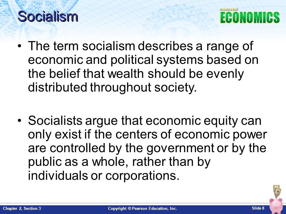 Slide 8 Copyright © Pearson Education, Inc.Chapter 2, Section 3 Socialism The term socialism describes a range of economic and political systems based