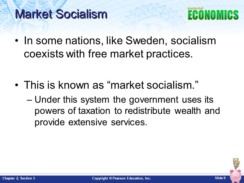Slide 9 Copyright © Pearson Education, Inc.Chapter 2, Section 3 Market Socialism In some nations, like Sweden, socialism coexists with free market practices.