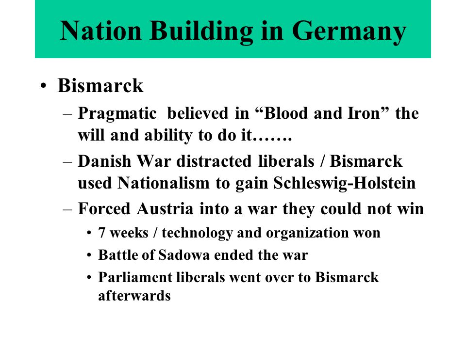 "Nation Building in Germany Bismarck –Pragmatic believed in ""Blood and Iron"" the will and ability to do it……. –Danish War distracted liberals / Bismarc"