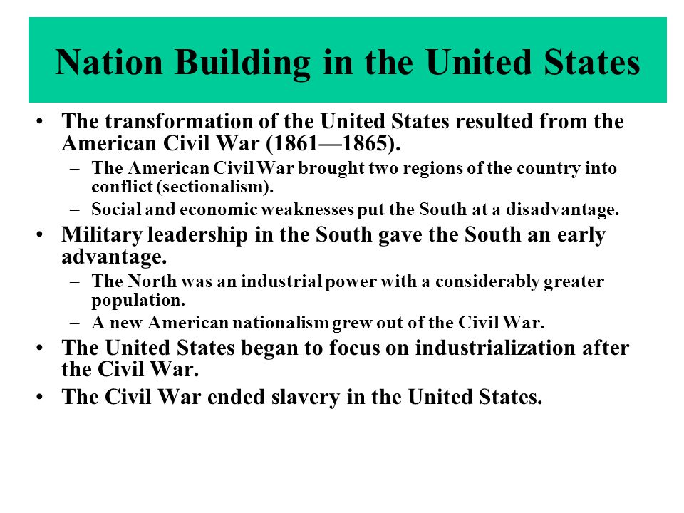 Nation Building in the United States The transformation of the United States resulted from the American Civil War (1861—1865). –The American Civil War