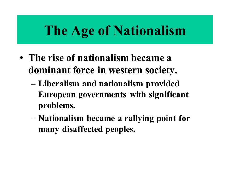 The rise of nationalism became a dominant force in western society. –Liberalism and nationalism provided European governments with significant problem