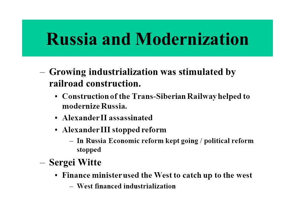 Russia and Modernization –Growing industrialization was stimulated by railroad construction. Construction of the Trans-Siberian Railway helped to mode