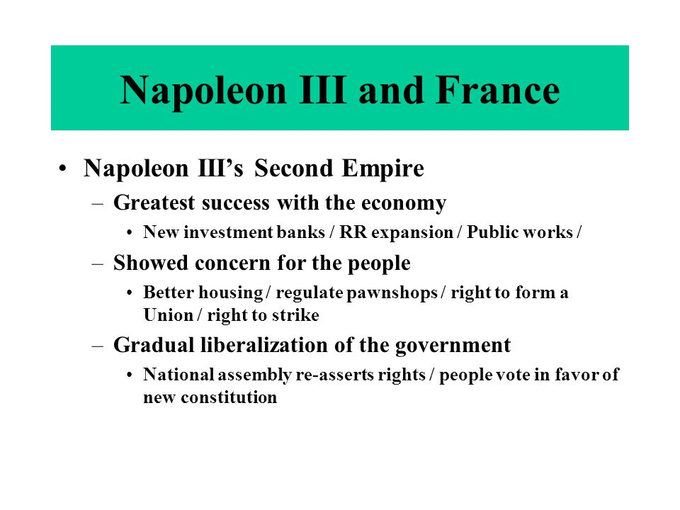 Napoleon III's Second Empire –Greatest success with the economy New investment banks / RR expansion / Public works / –Showed concern for the people Be