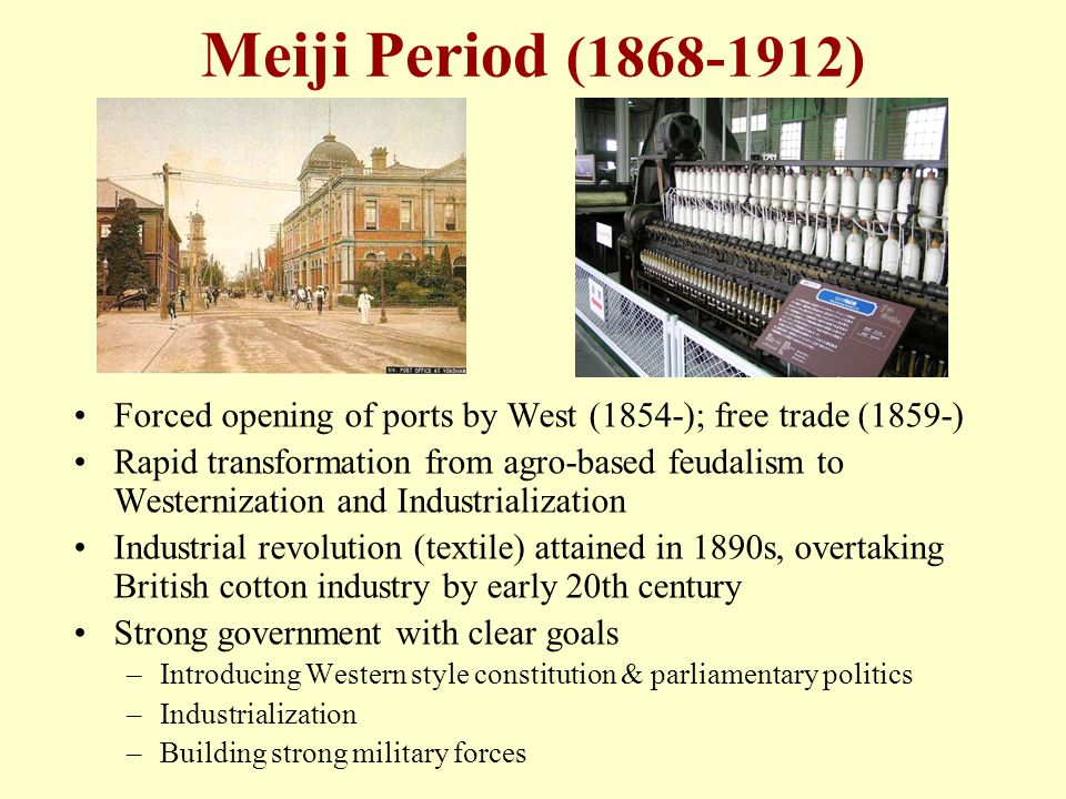 Meiji Period (1868-1912) Forced opening of ports by West (1854-); free trade (1859-) Rapid transformation from agro-based feudalism to Westernization and Industrialization Industrial revolution (textile) attained in 1890s, overtaking British cotton industry by early 20th century Strong government with clear goals –Introducing Western style constitution & parliamentary politics –Industrialization –Building strong military forces