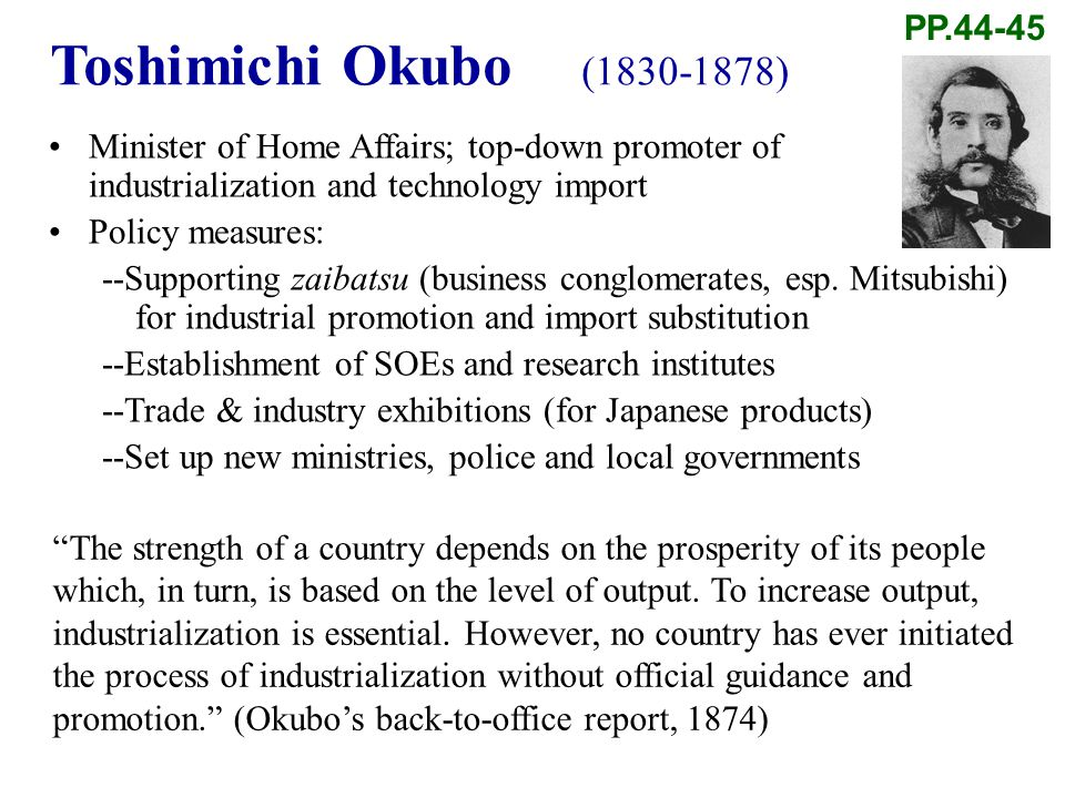 Toshimichi Okubo (1830-1878) Minister of Home Affairs; top-down promoter of industrialization and technology import Policy measures: --Supporting zaibatsu (business conglomerates, esp.