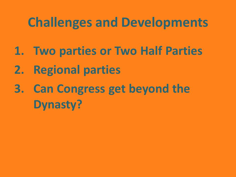 Challenges and Developments 1.Two parties or Two Half Parties 2.Regional parties 3.Can Congress get beyond the Dynasty