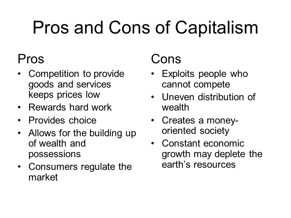 Pros and Cons of Capitalism Pros Competition to provide goods and services keeps prices low Rewards hard work Provides choice Allows for the building up of wealth and possessions Consumers regulate the market Cons Exploits people who cannot compete Uneven distribution of wealth Creates a money- oriented society Constant economic growth may deplete the earth's resources