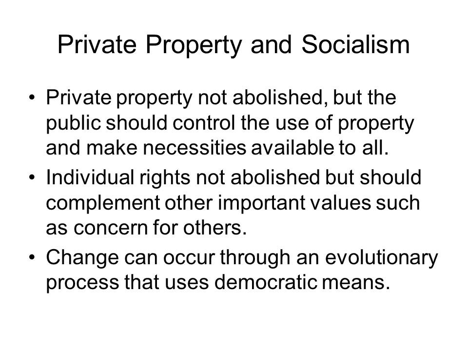 Private Property and Socialism Private property not abolished, but the public should control the use of property and make necessities available to all.